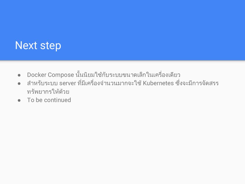 Next step ● Docker Compose นั้นนิยมใชกับระบบขน...