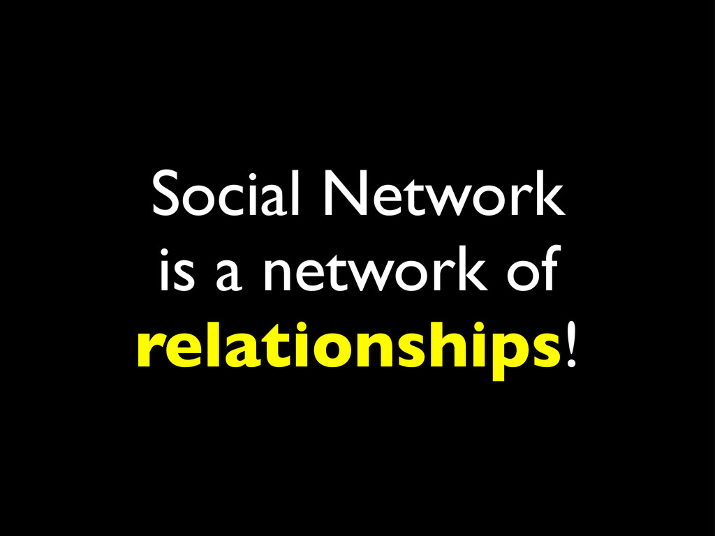 Social Network is a network of relationships!