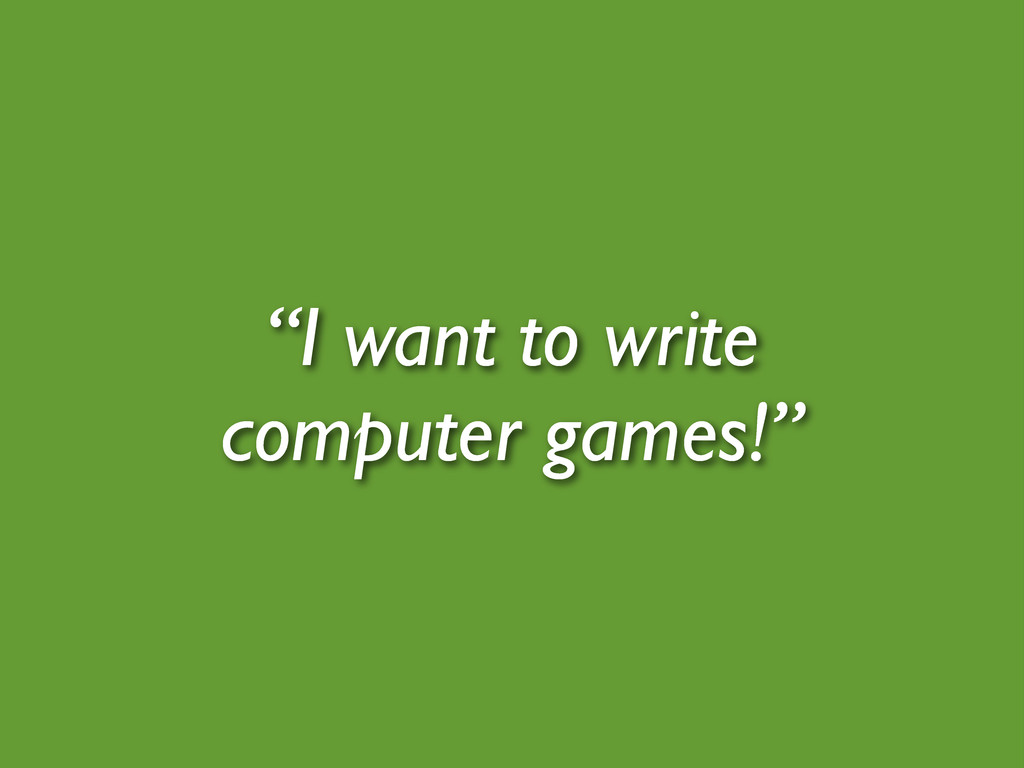 """""""I want to write computer games!"""""""