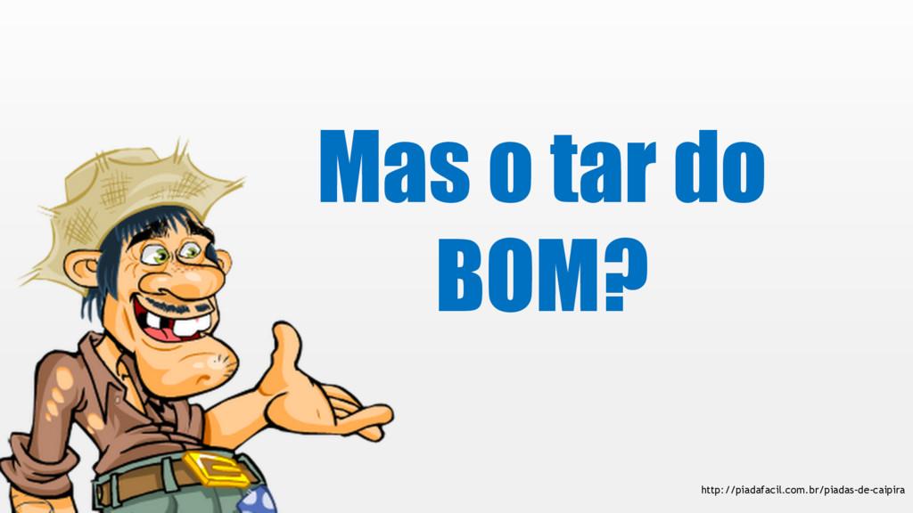 Mas o tar do BOM? http://piadafacil.com.br/piad...