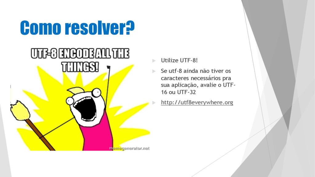 Como resolver? u Utilize UTF-8! u Se utf-8 aind...