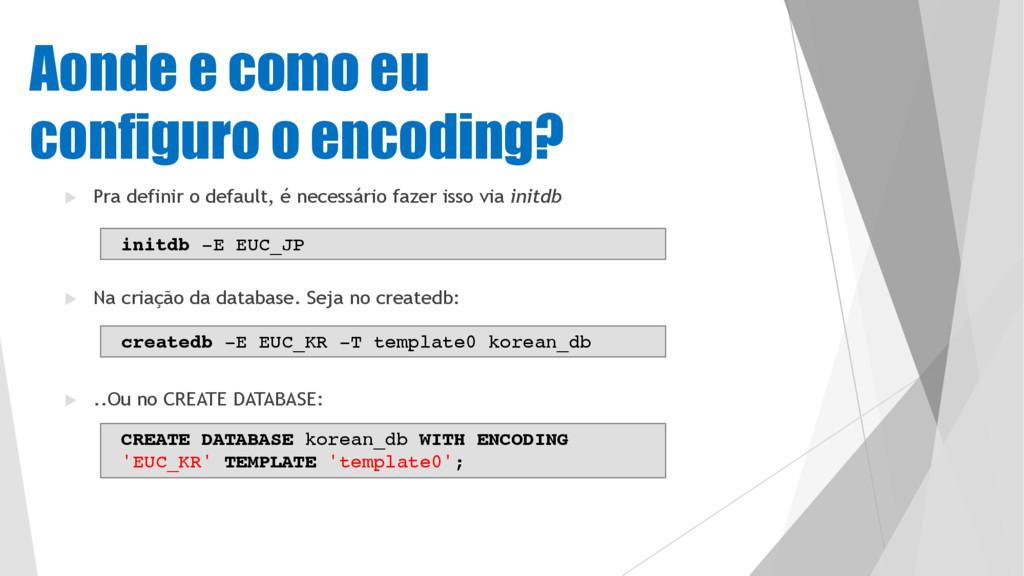 Aonde e como eu configuro o encoding? u Pra def...