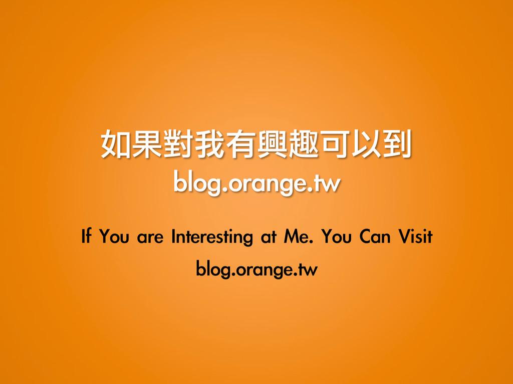 如果對我有興趣可以到 blog.orange.tw If You are Intere...