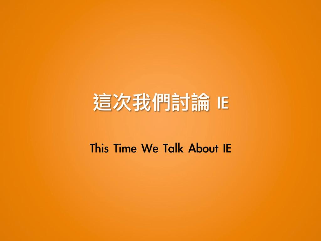 這次我們討論 IE This Time We Talk About IE