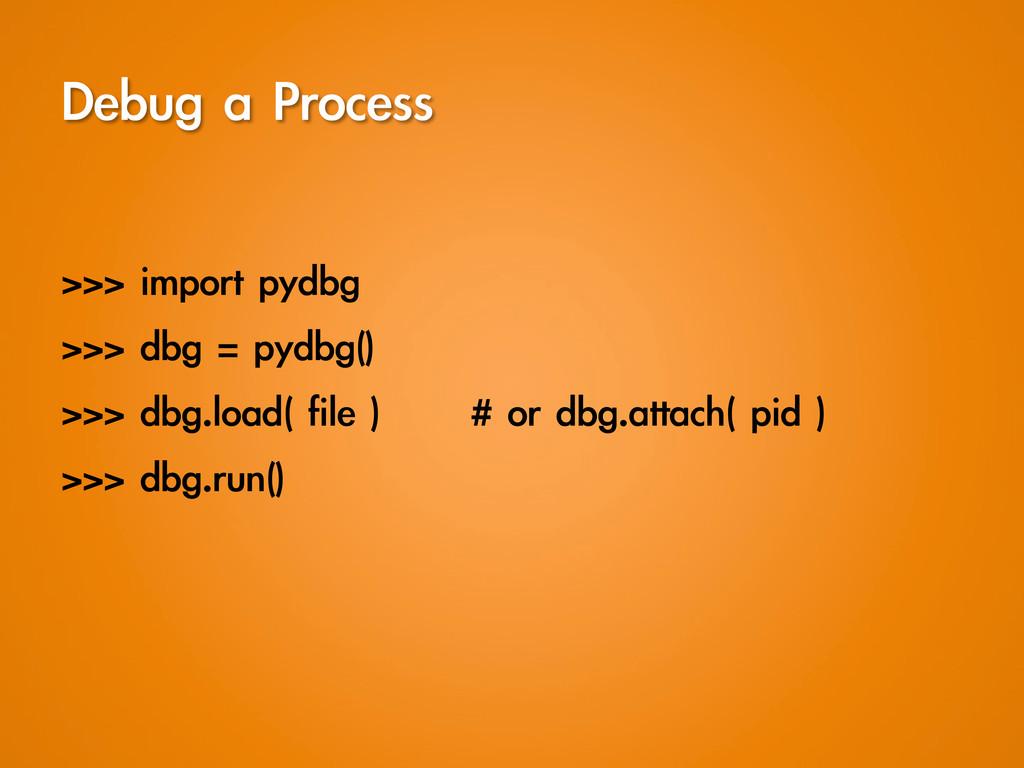 Debug a Process  >>> import pydbg >>> d...