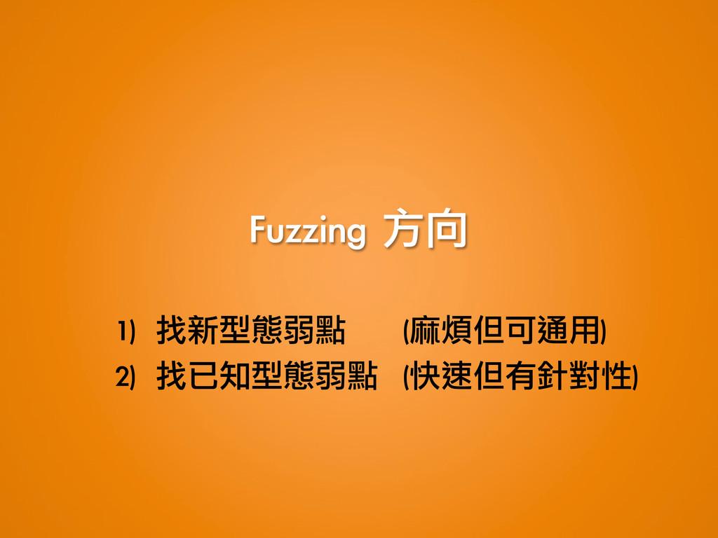 Fuzzing 方向 1) 找新型態弱點   (麻煩但可通用) 2) 找已知型...