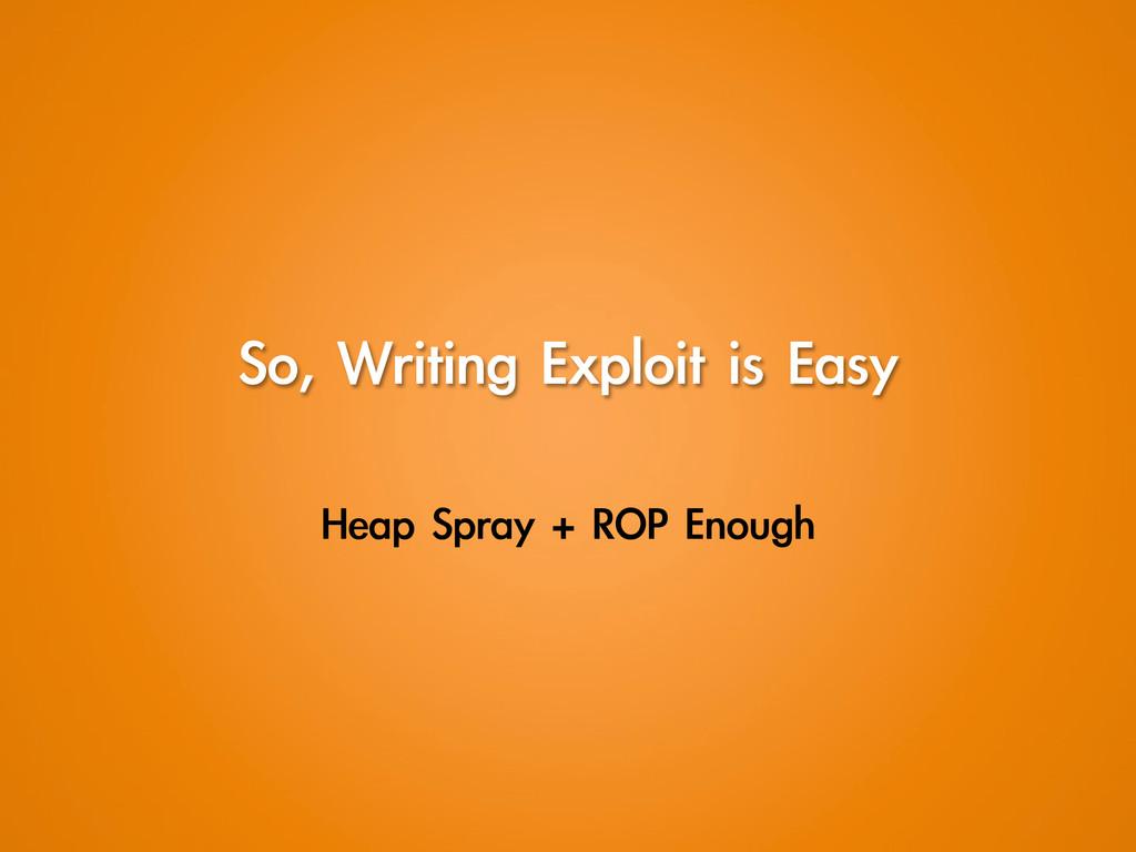 So, Writing Exploit is Easy Heap Spray +...