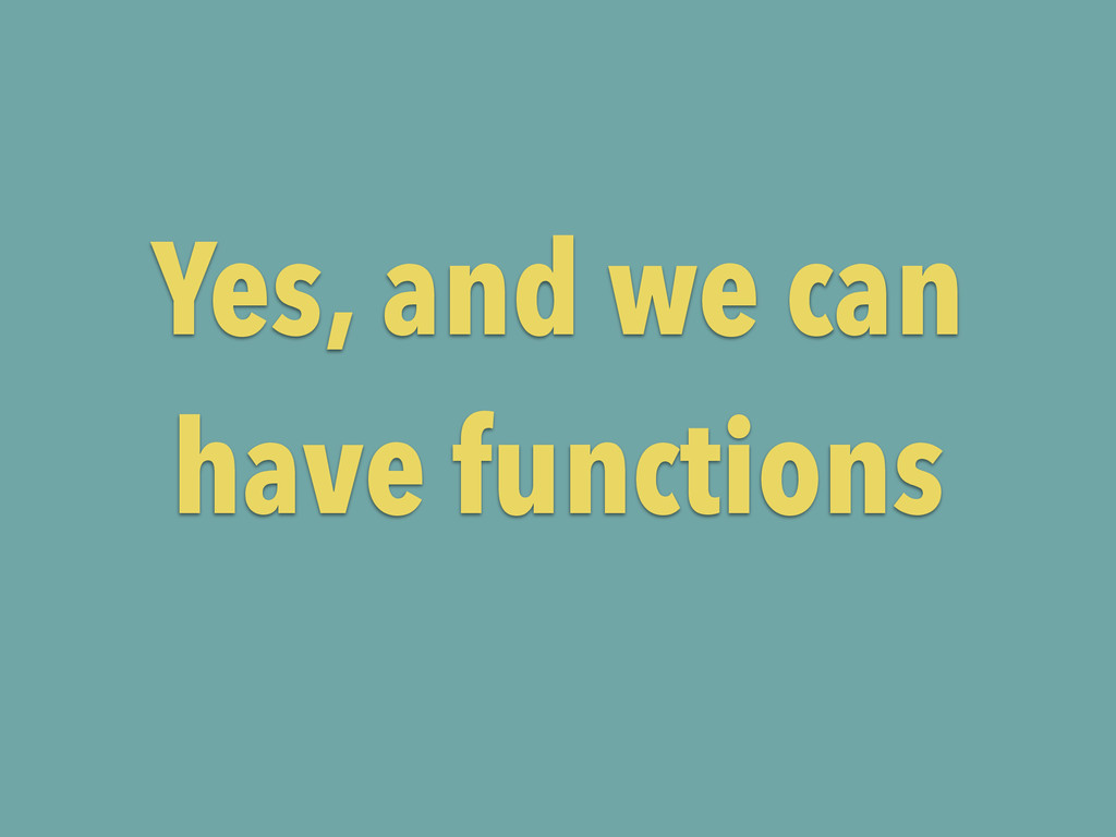 Yes, and we can have functions