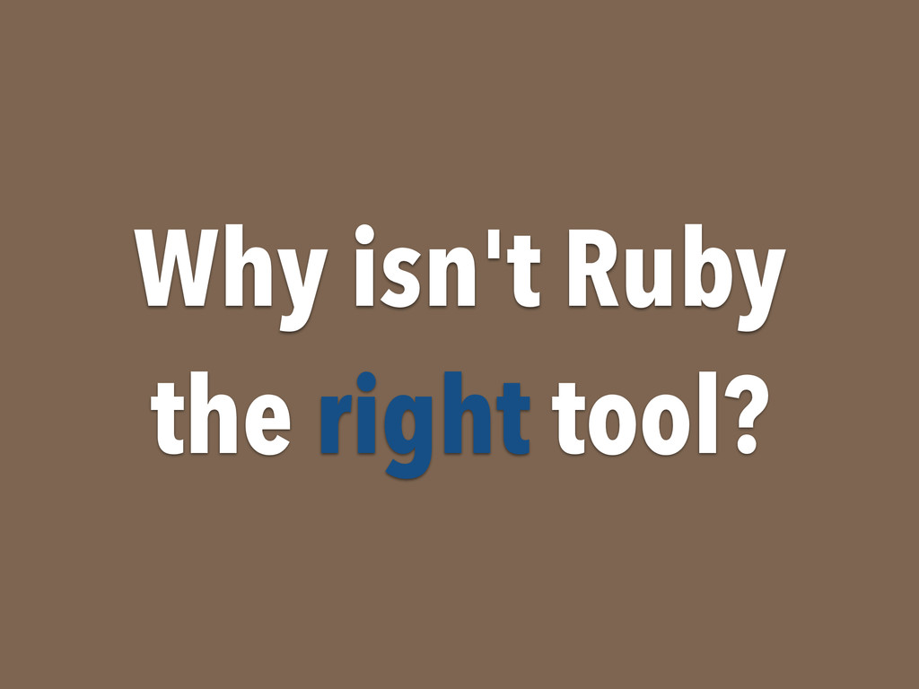 Why isn't Ruby the right tool?