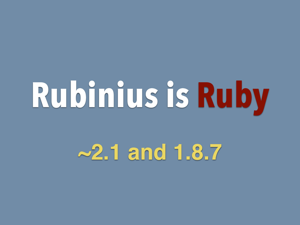 Rubinius is Ruby ~2.1 and 1.8.7