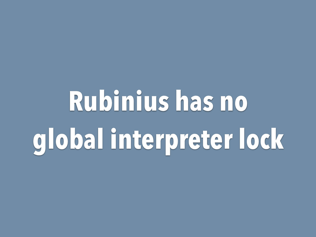 Rubinius has no global interpreter lock