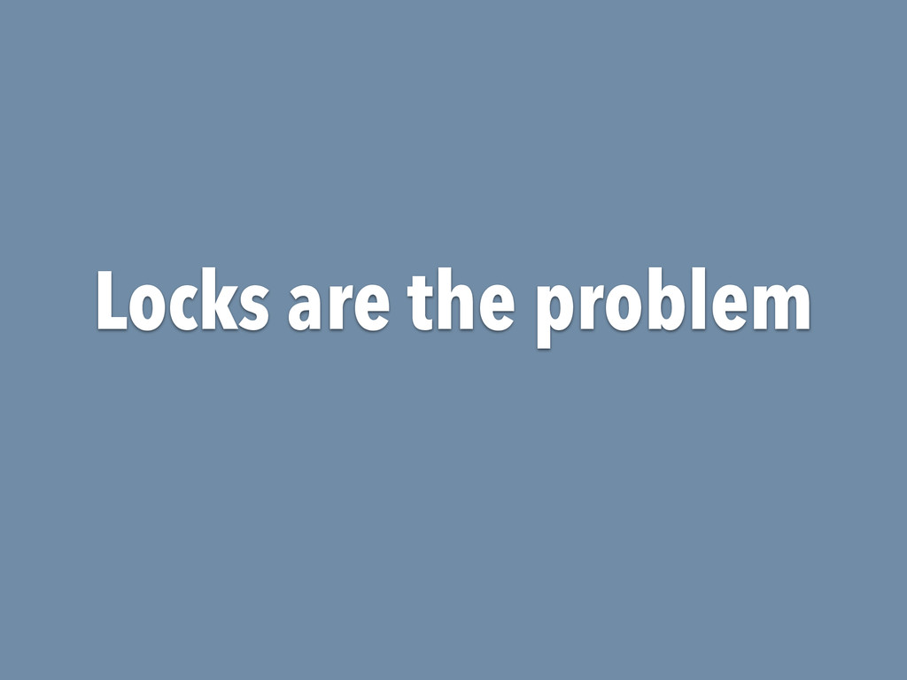 Locks are the problem