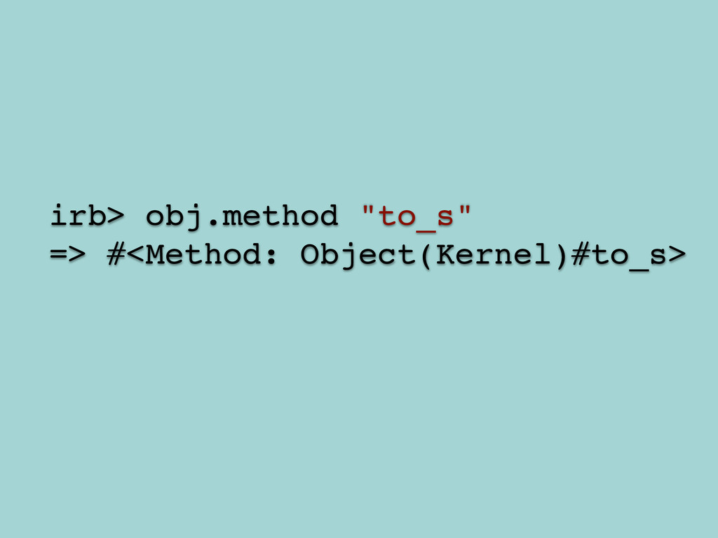 "! irb> obj.method ""to_s""! => #<Method: Object(K..."