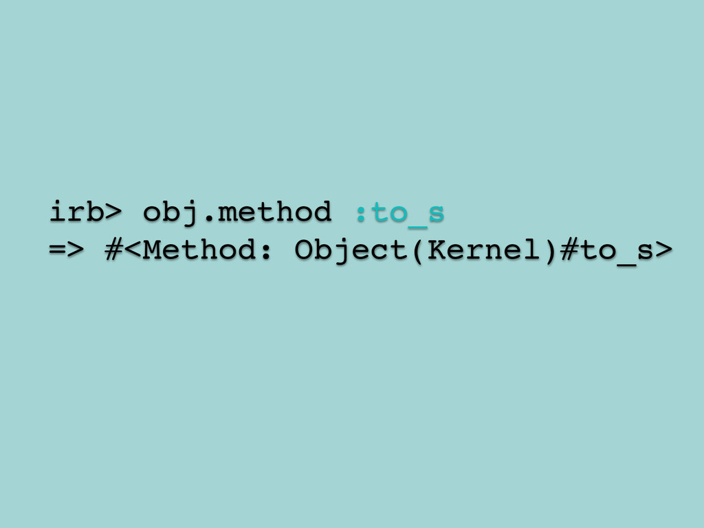 ! irb> obj.method :to_s! => #<Method: Object(Ke...