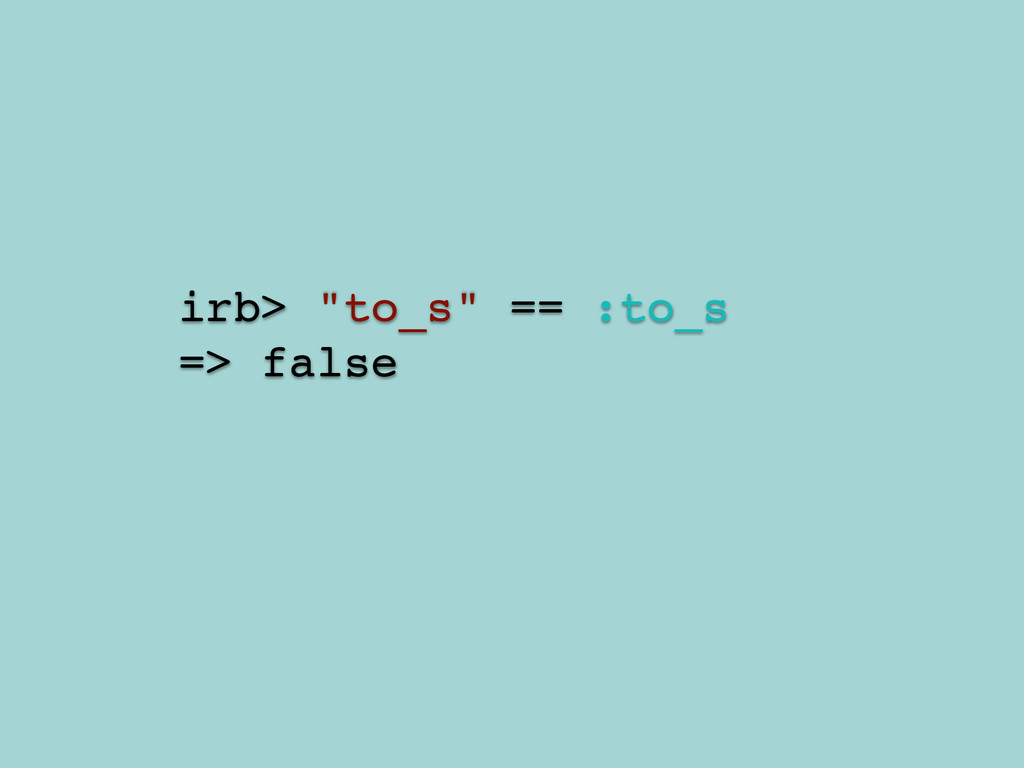 "irb> ""to_s"" == :to_s ! => false"