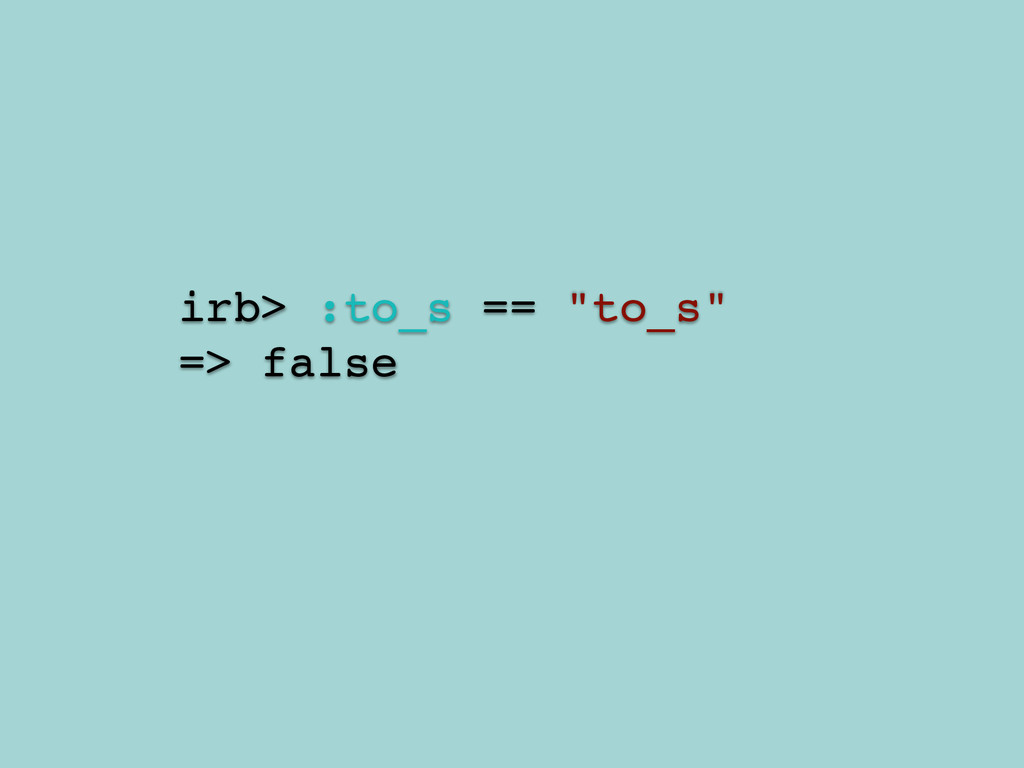 "irb> :to_s == ""to_s""! => false"