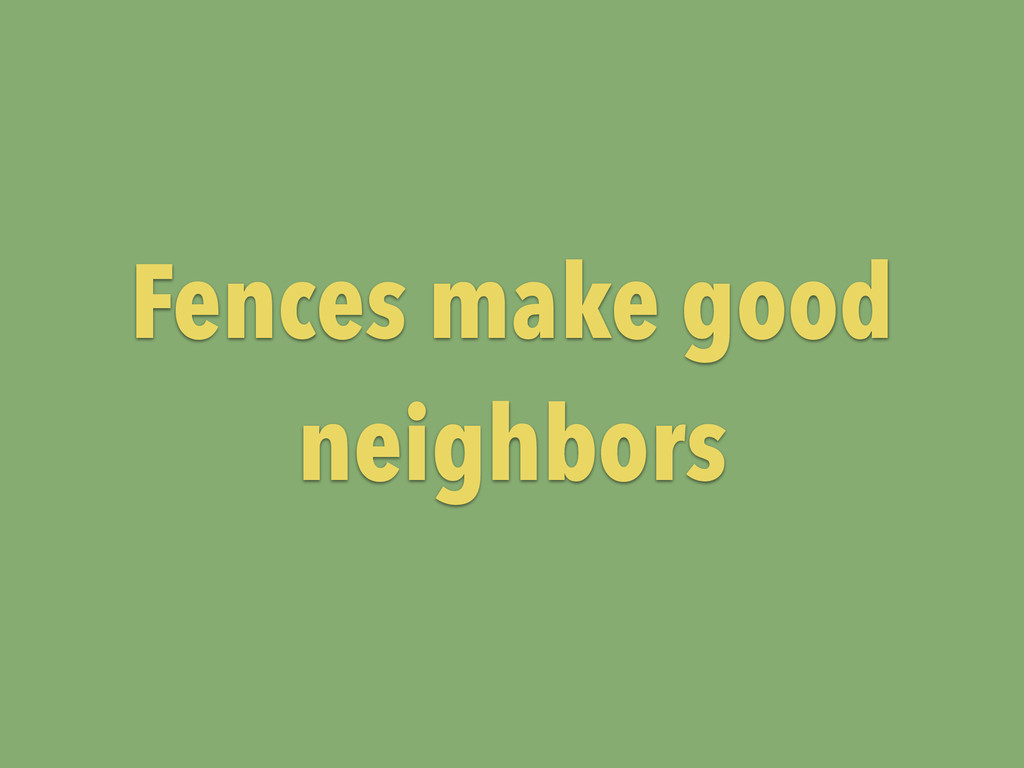 Fences make good neighbors
