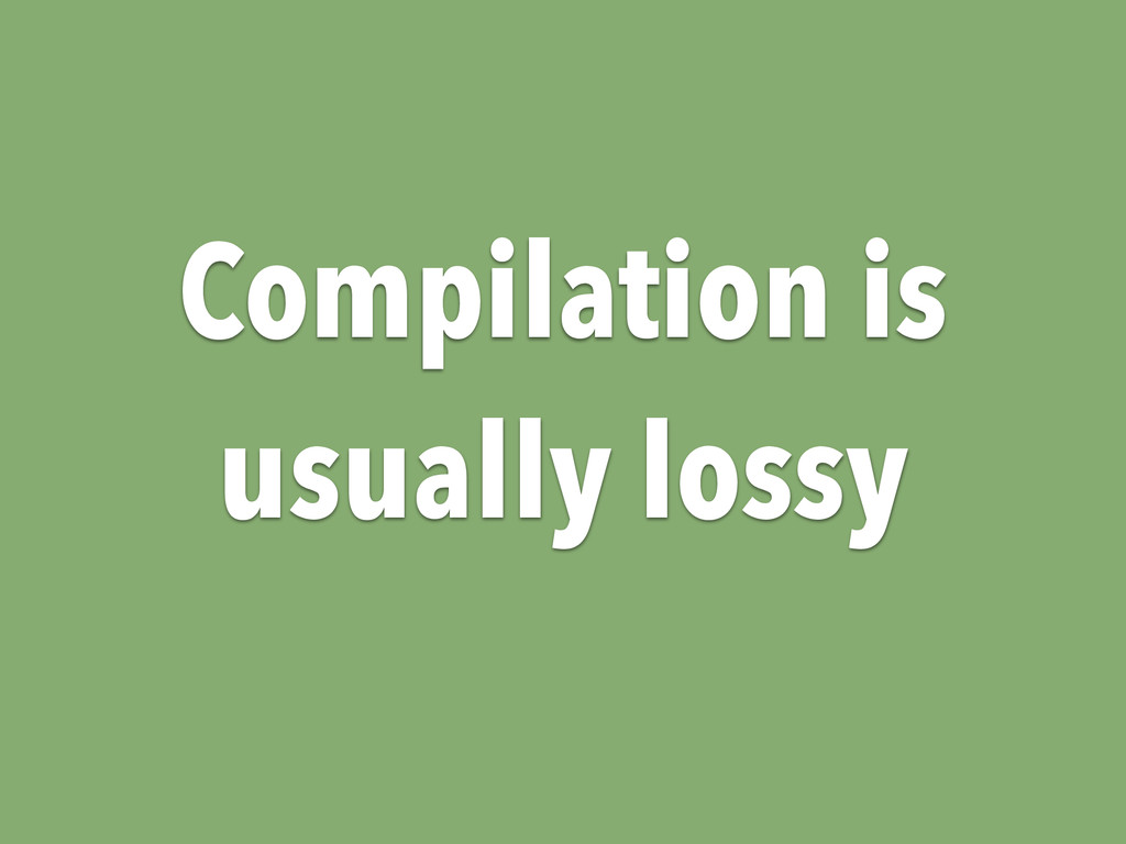 Compilation is usually lossy