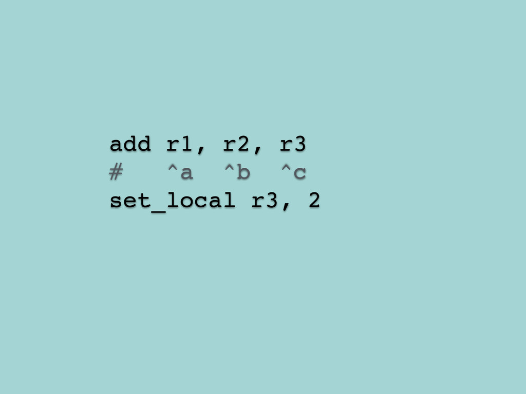 add r1, r2, r3! # ^a ^b ^c! set_local r3, 2