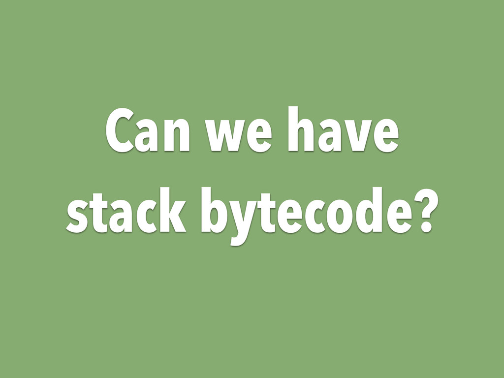 Can we have stack bytecode?