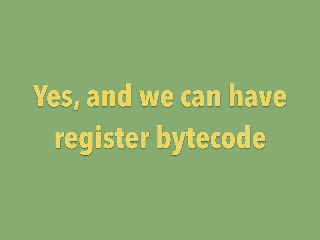 Yes, and we can have register bytecode