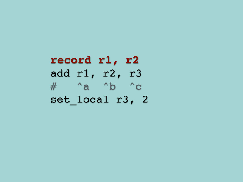 record r1, r2! add r1, r2, r3! # ^a ^b ^c! set_...
