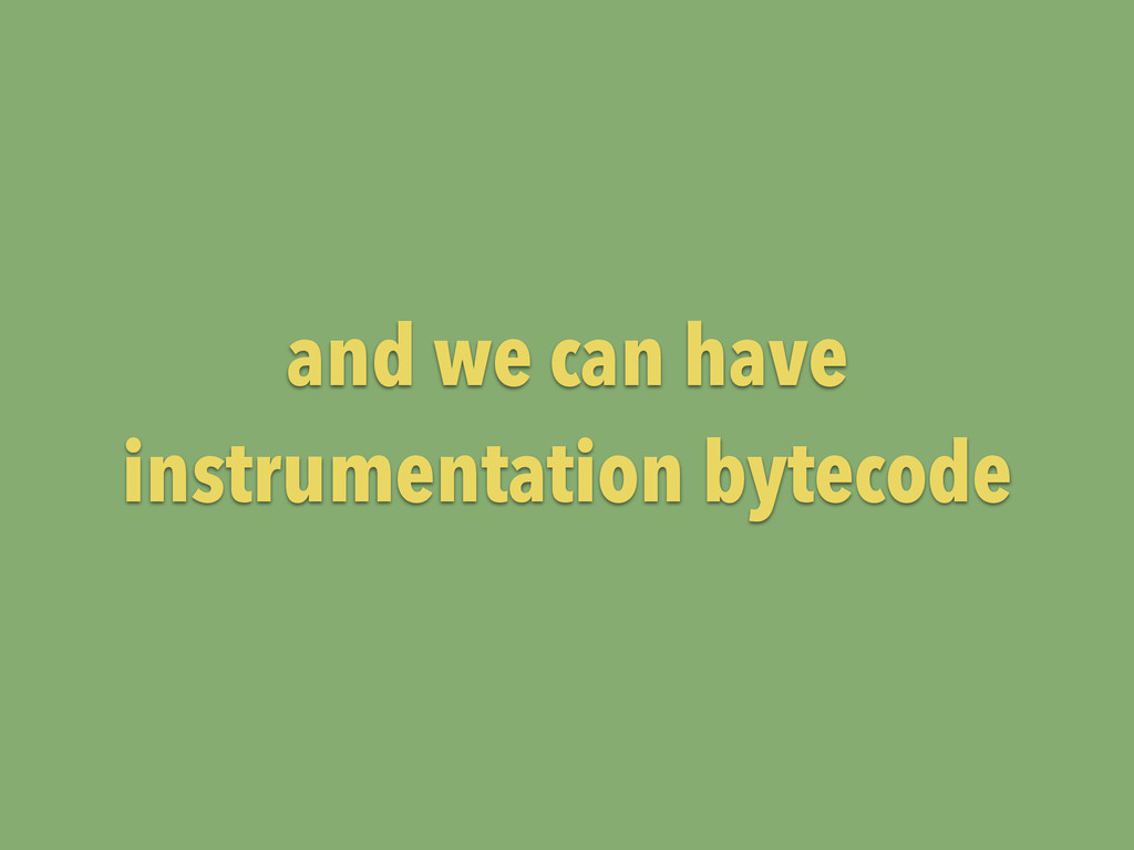 and we can have instrumentation bytecode