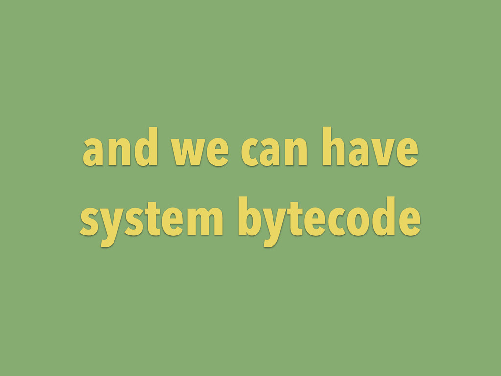 and we can have system bytecode