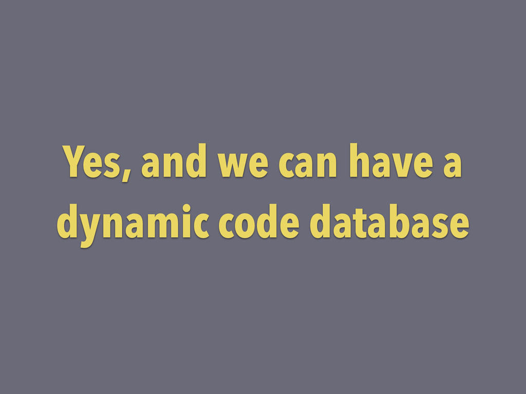 Yes, and we can have a dynamic code database