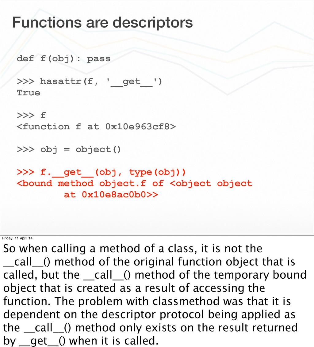 Functions are descriptors def f(obj): pass >>> ...