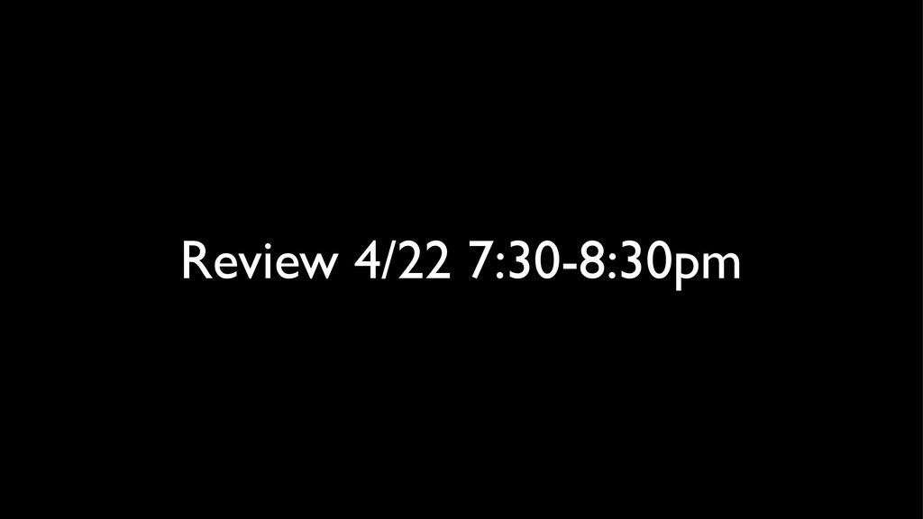 Review 4/22 7:30-8:30pm