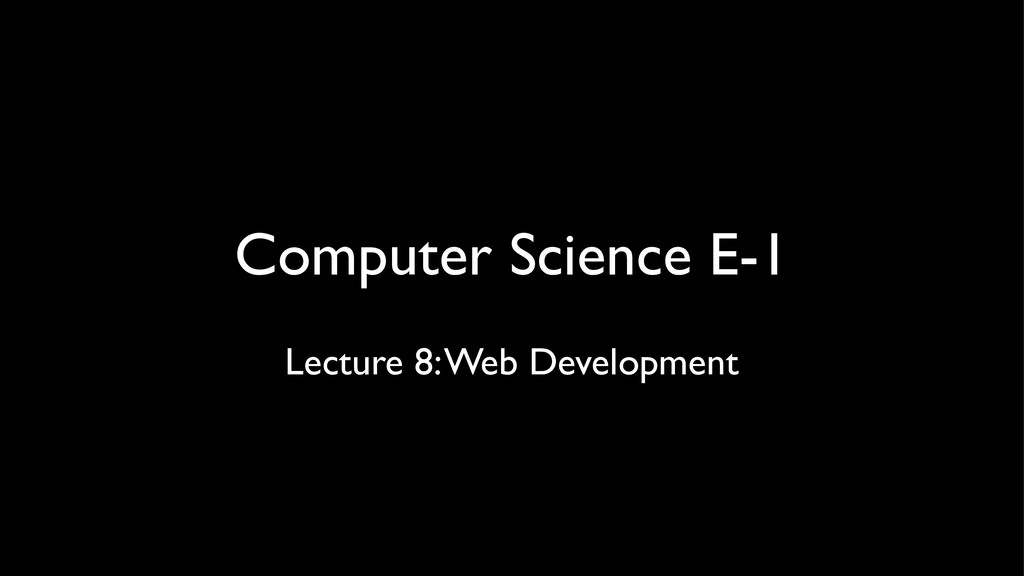 Computer Science E-1 Lecture 8: Web Development