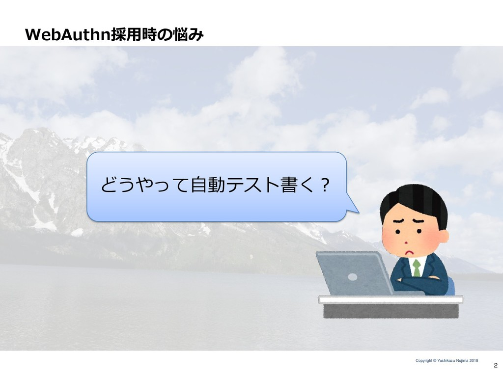 Copyright © Yoshikazu Nojima 2018 WebAuthn採用時の悩...