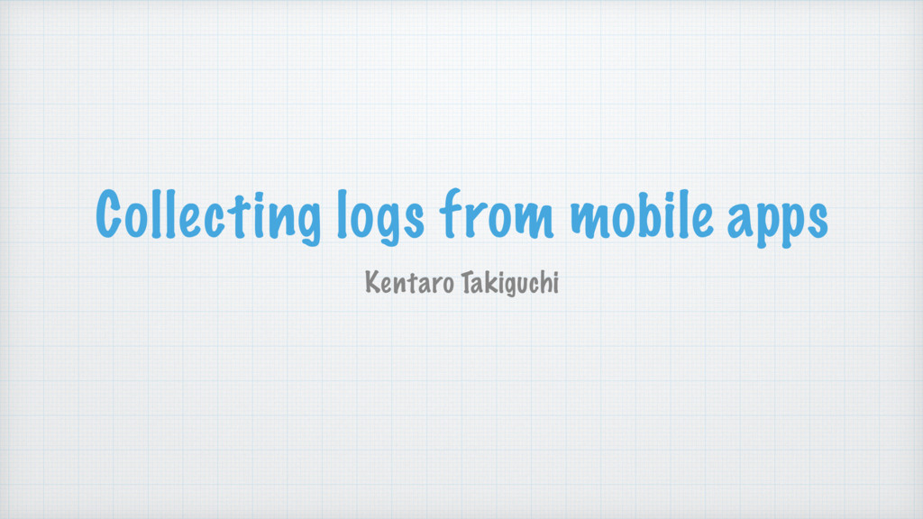 Collecting logs from mobile apps Kentaro Takigu...