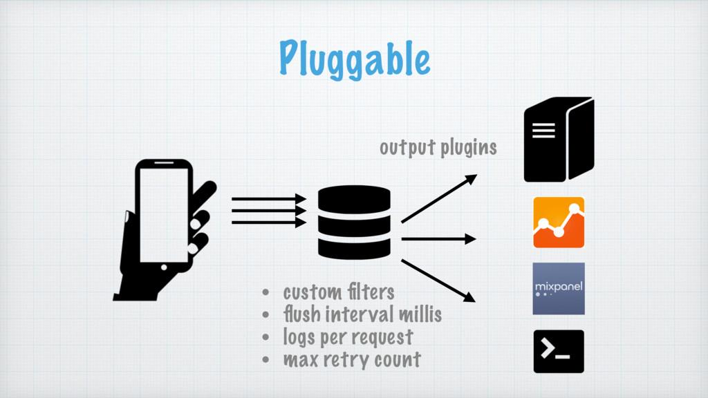 Pluggable output plugins • custom filters • flush...