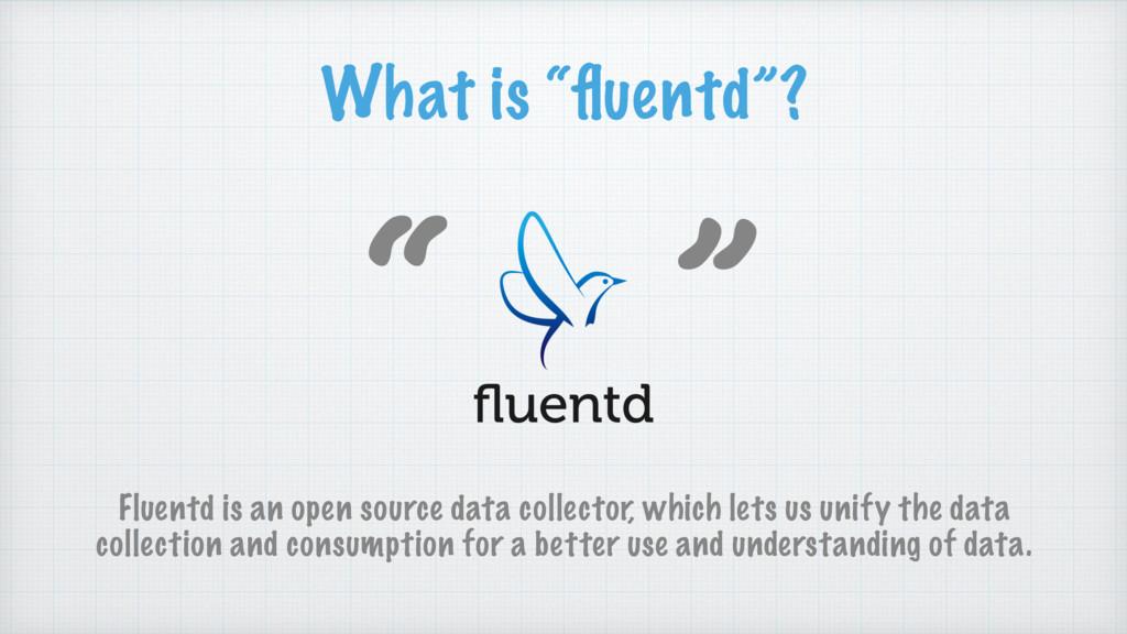 "What is ""fluentd""? "" "" Fluentd is an open source..."