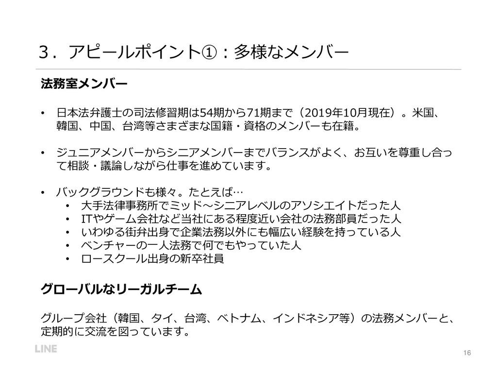 16 3.アピールポイント①:多様なメンバー 法務室メンバー • 日本法弁護士の司法修習期は5...