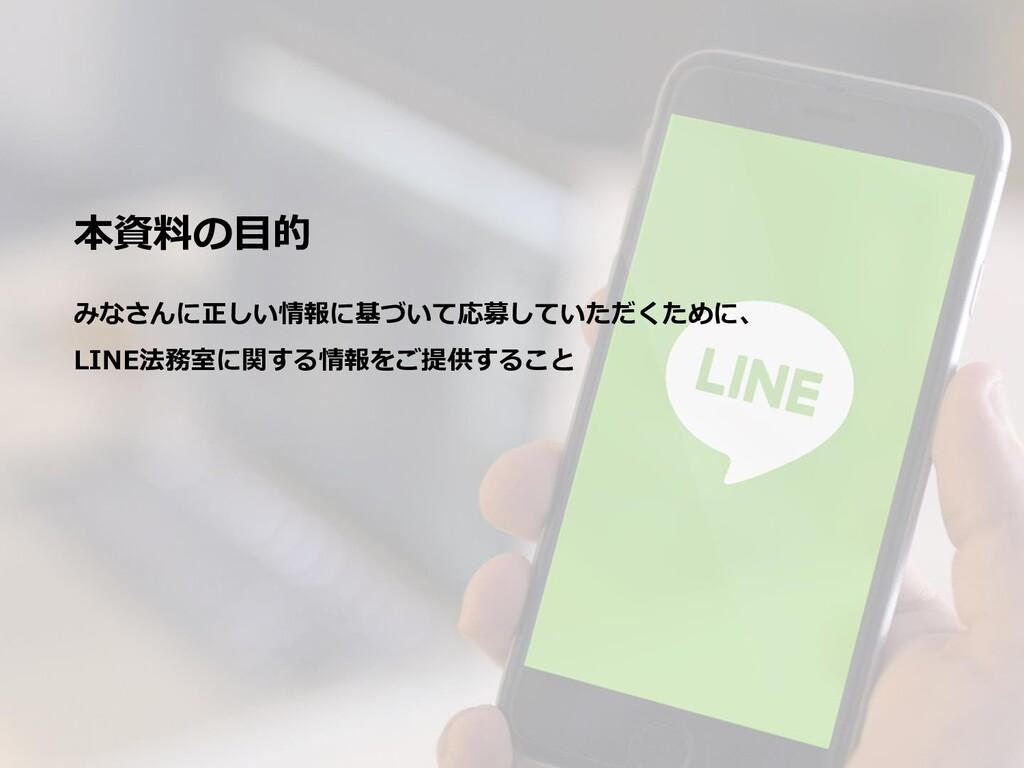 本資料の目的 みなさんに正しい情報に基づいて応募していただくために、 LINE法務室に関する情...