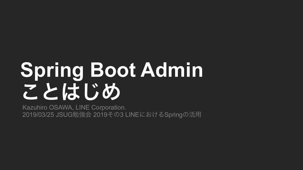Spring Boot Admin ͜ͱ͡Ί Kazuhiro OSAWA, LINE C...