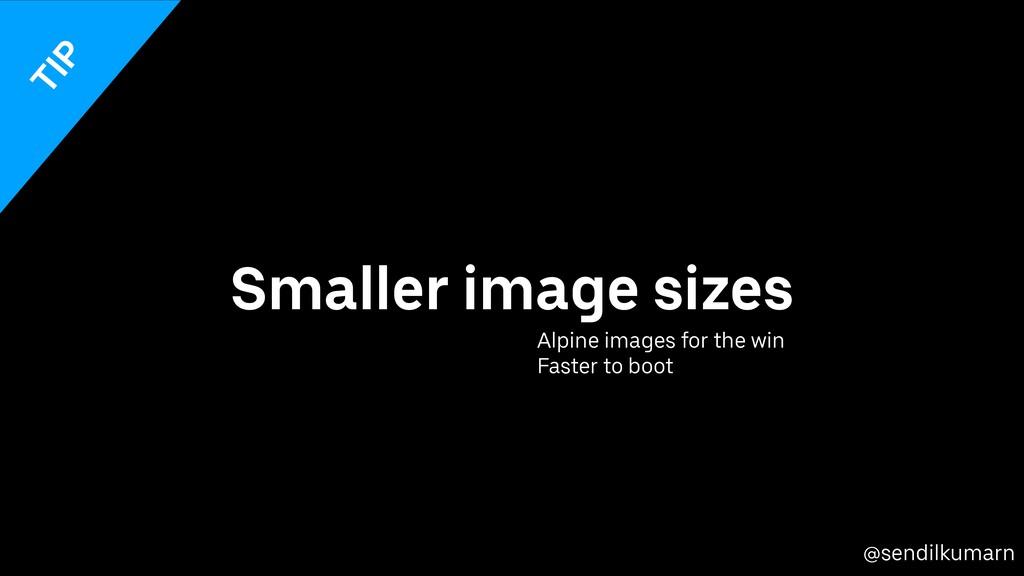 @sendilkumarn Smaller image sizes Alpine images...