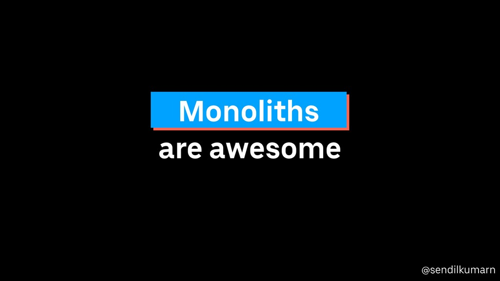 @sendilkumarn are awesome Monoliths