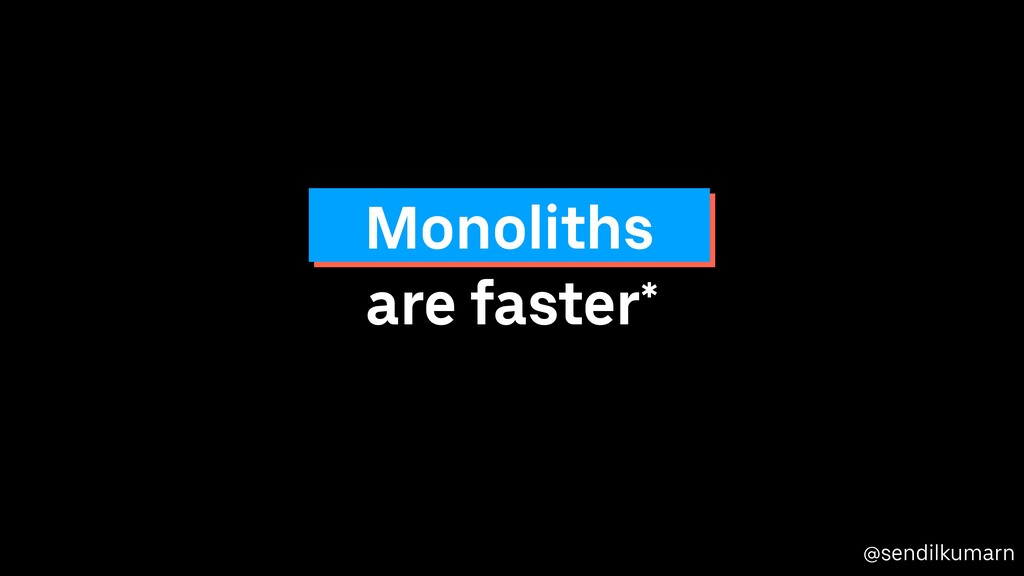 @sendilkumarn are faster* Monoliths