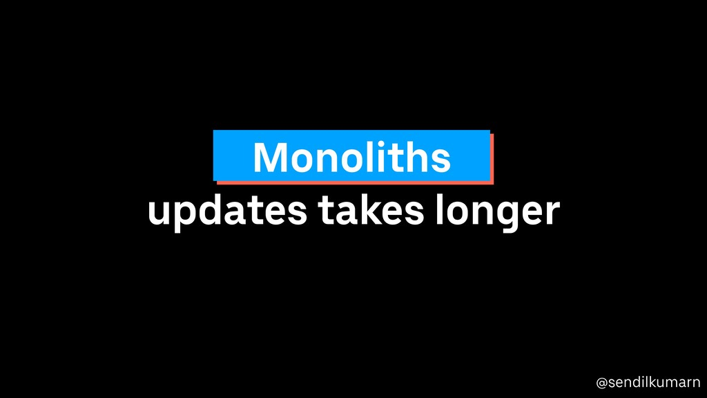 @sendilkumarn updates takes longer Monoliths