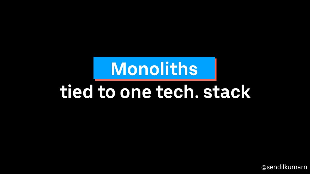 @sendilkumarn tied to one tech. stack Monoliths