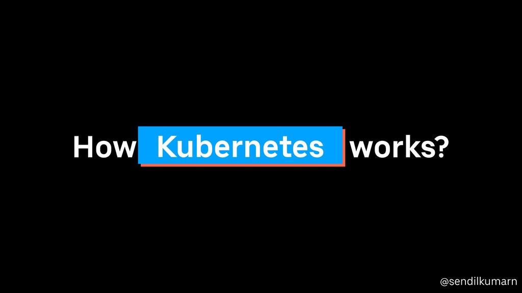 @sendilkumarn How works? Kubernetes