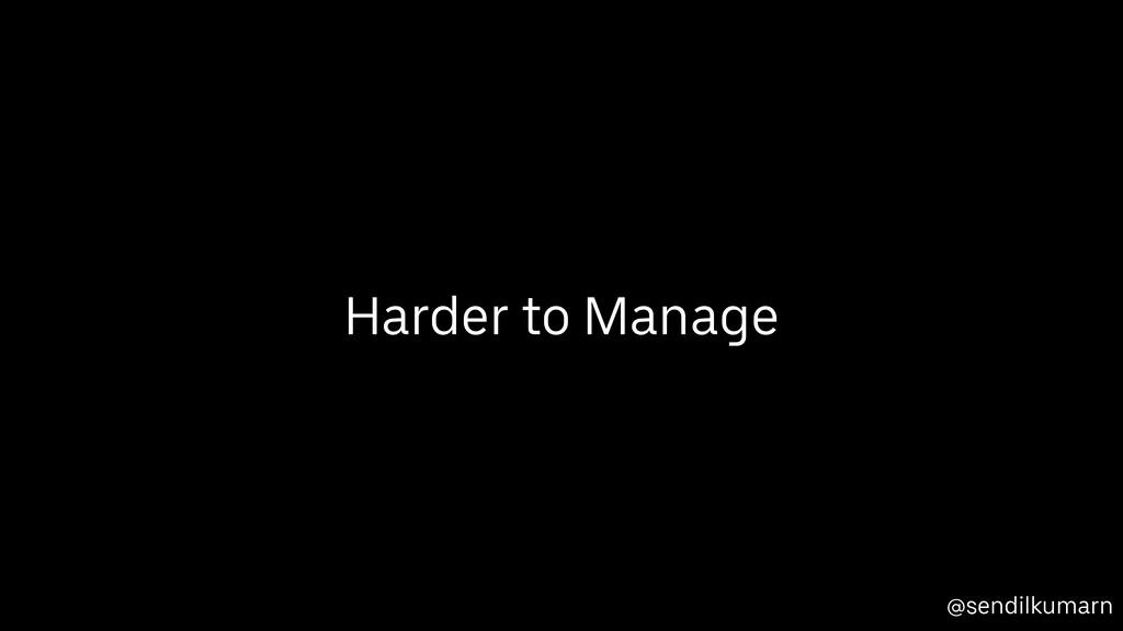 @sendilkumarn Harder to Manage