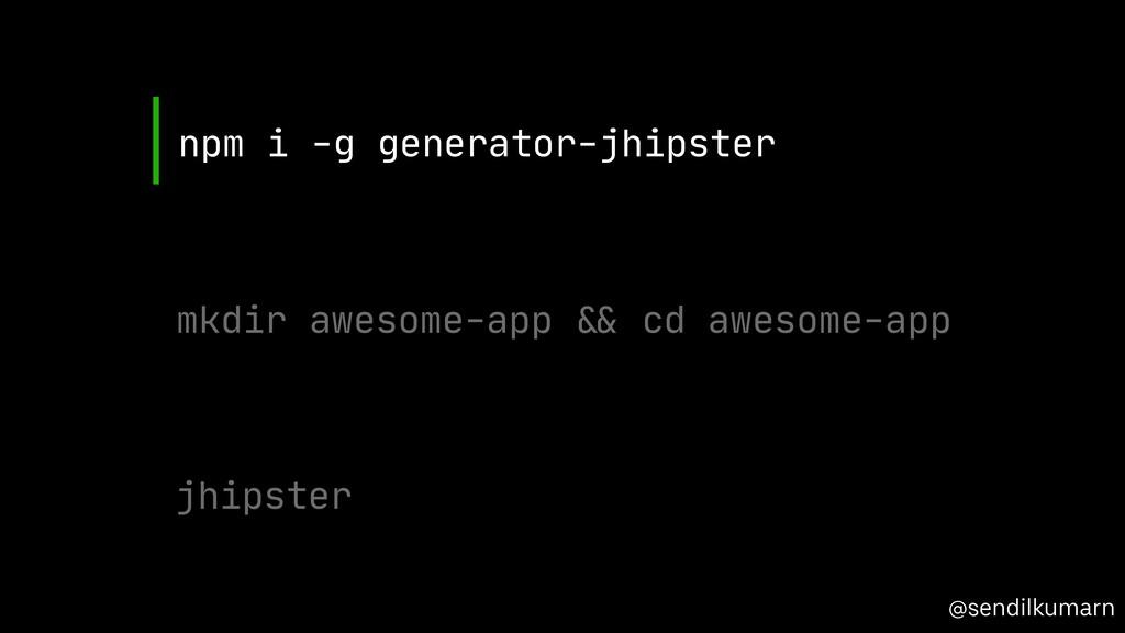 @sendilkumarn npm i -g generator-jhipster mkdir...