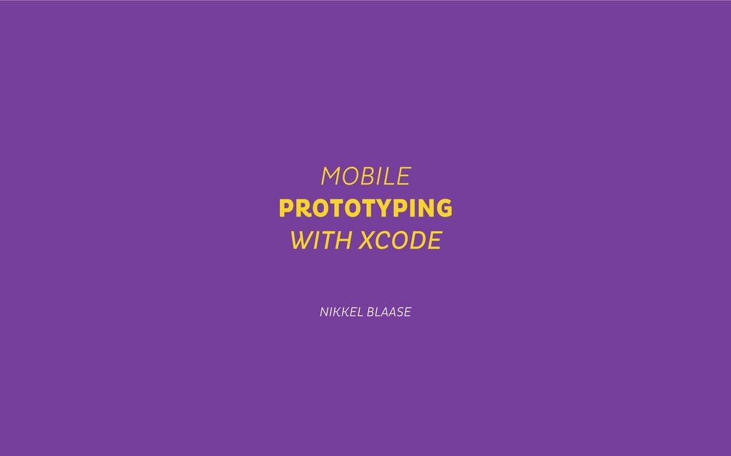 MOBILE PROTOTYPING WITH XCODE NIKKEL BLAASE