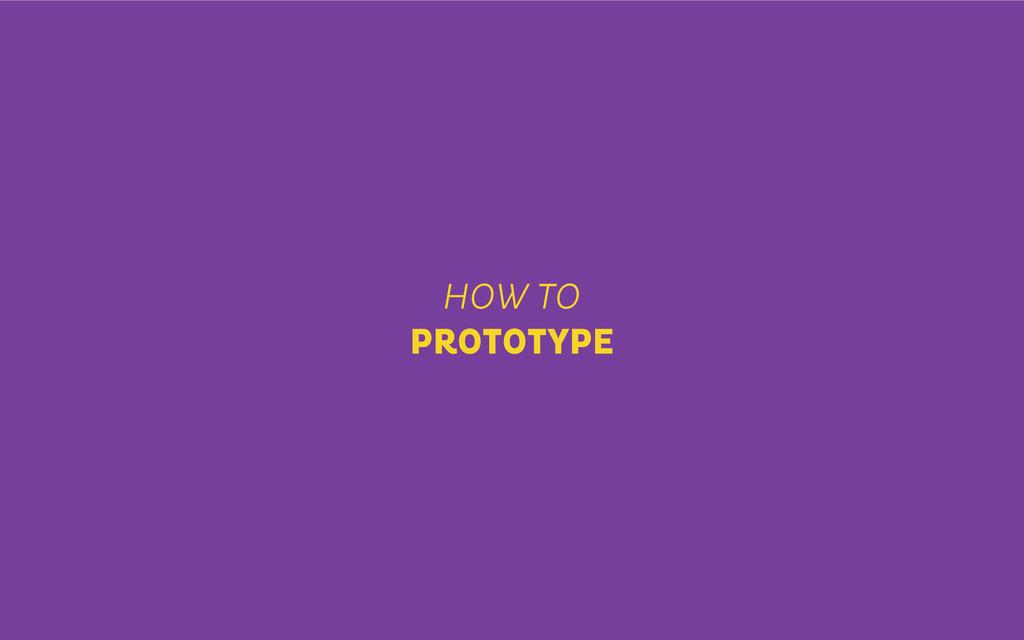 HOW TO PROTOTYPE