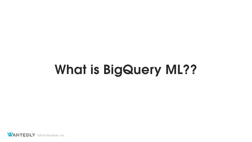 ©2018 Wantedly, Inc. What is BigQuery ML??